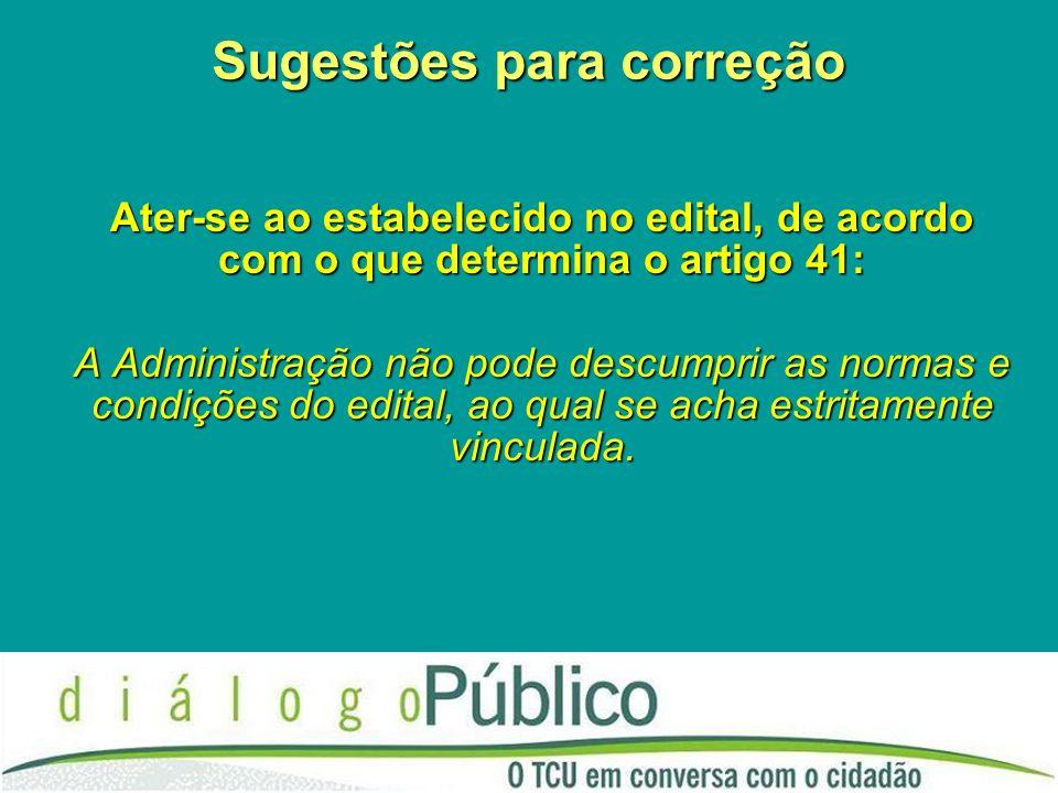 Sugestões para correção Ater-se ao estabelecido no edital, de acordo com o que determina o artigo 41: A Administração não pode descumprir as normas e