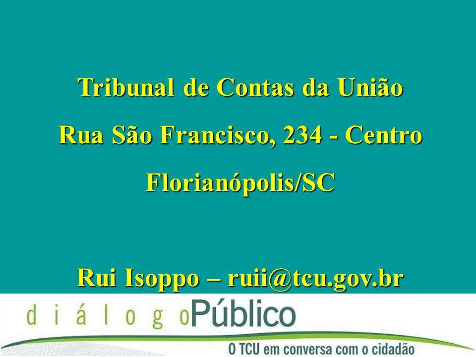 Tribunal de Contas da União Rua São Francisco, 234 - Centro Florianópolis/SC Rui Isoppo – ruii@tcu.gov.br