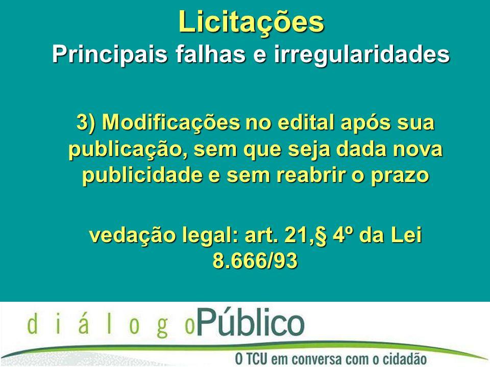 Licitações Principais falhas e irregularidades 3) Modificações no edital após sua publicação, sem que seja dada nova publicidade e sem reabrir o prazo