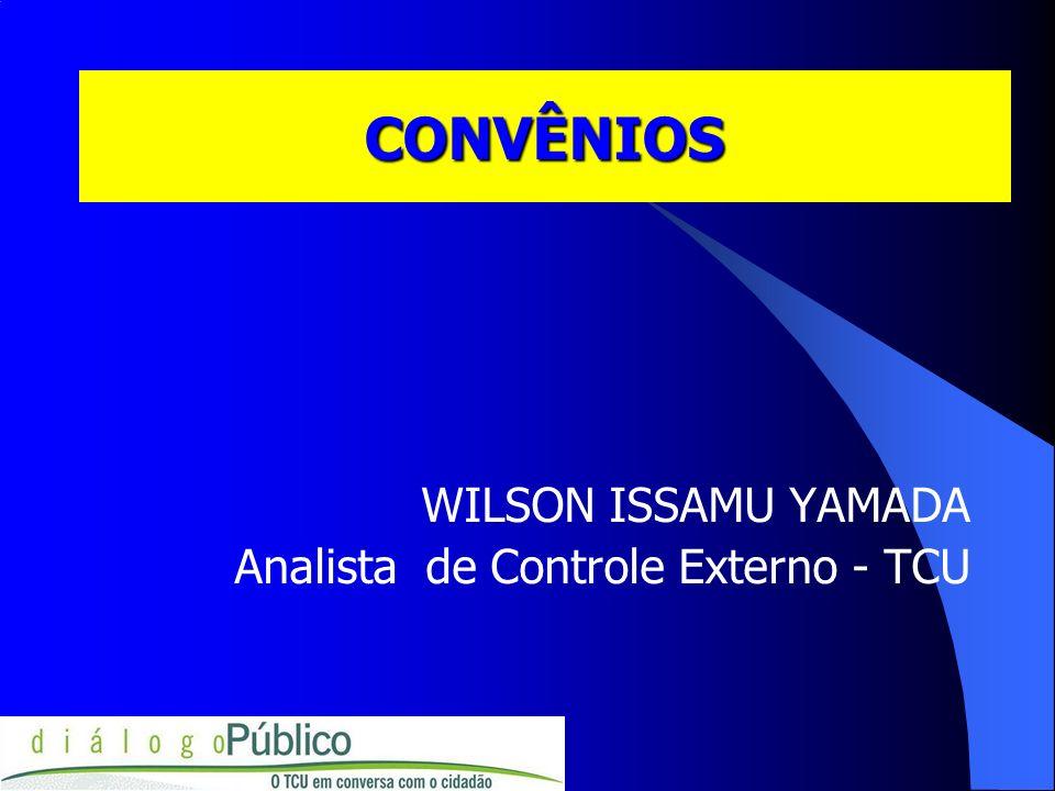 CONVÊNIOS WILSON ISSAMU YAMADA Analista de Controle Externo - TCU