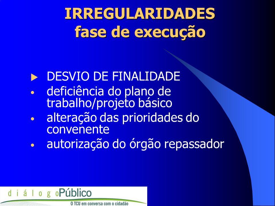 IRREGULARIDADES fase de execução DESVIO DE FINALIDADE deficiência do plano de trabalho/projeto básico alteração das prioridades do convenente autoriza