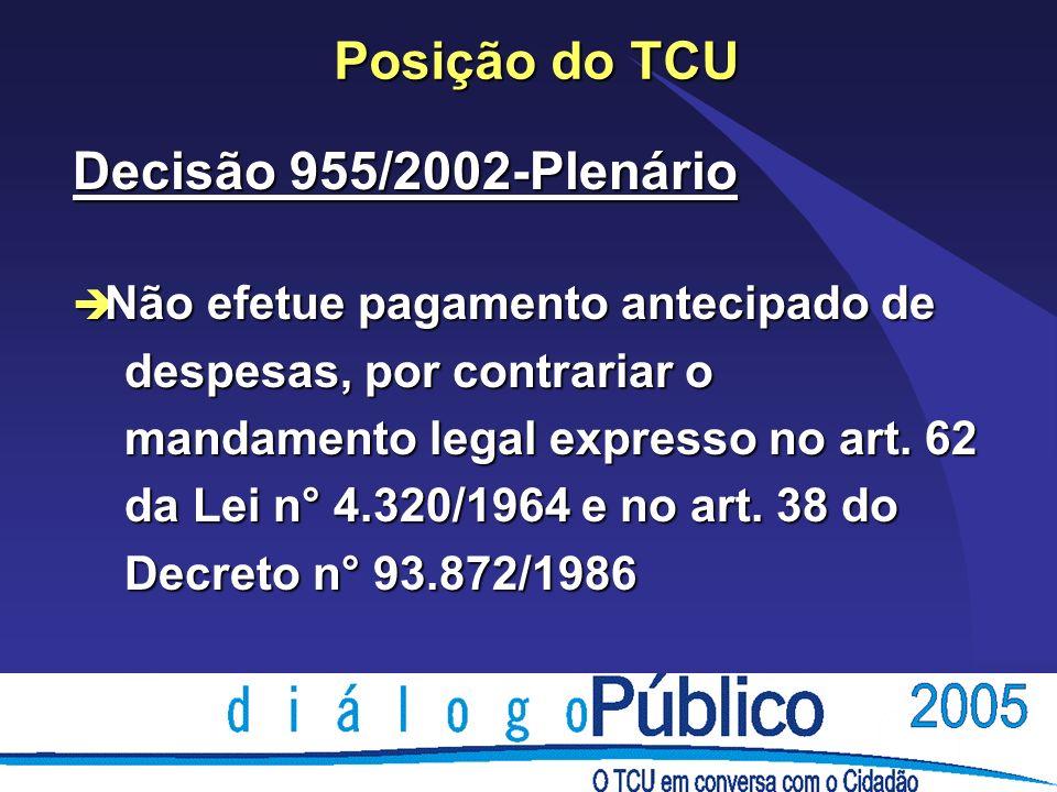 Posição do TCU Decisão 955/2002-Plenário è Não efetue pagamento antecipado de despesas, por contrariar o despesas, por contrariar o mandamento legal expresso no art.