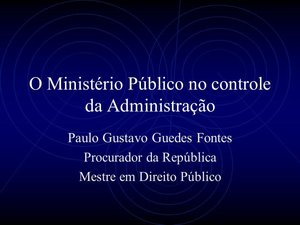 O Ministério Público no controle da Administração Paulo Gustavo Guedes Fontes Procurador da República Mestre em Direito Público
