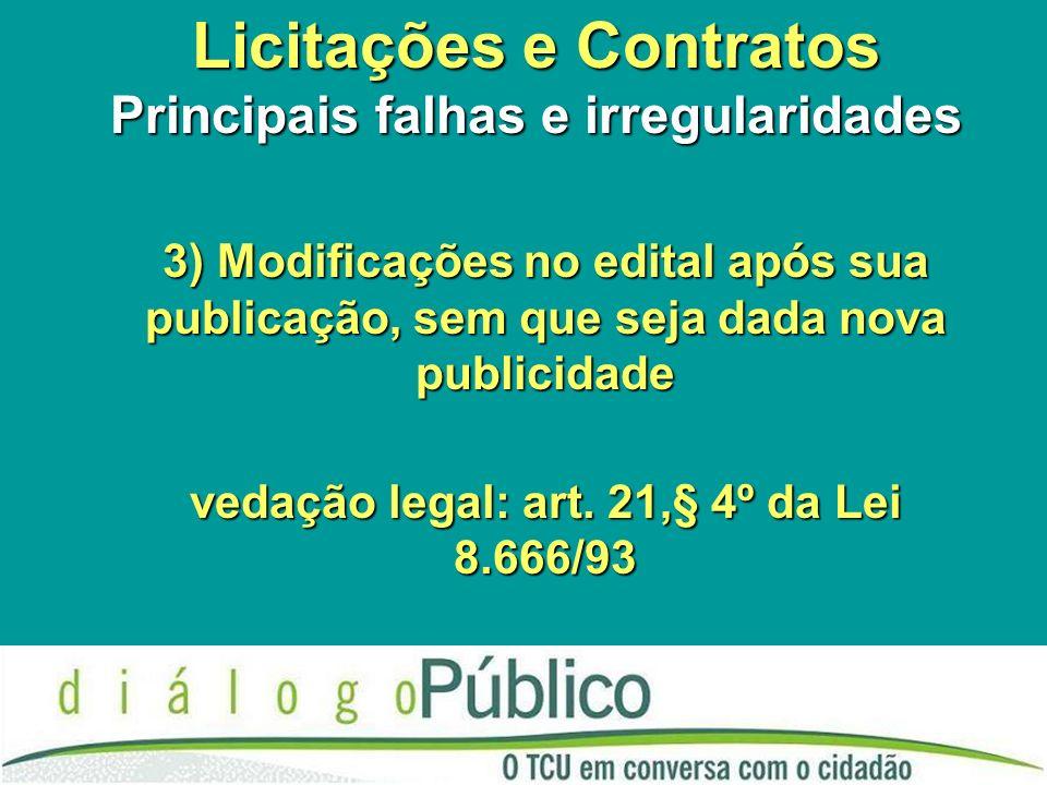 Licitações e Contratos Principais falhas e irregularidades 3) Modificações no edital após sua publicação, sem que seja dada nova publicidade vedação legal: art.
