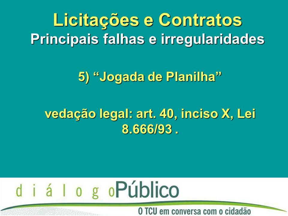 Licitações e Contratos Principais falhas e irregularidades 5) Jogada de Planilha vedação legal: art.
