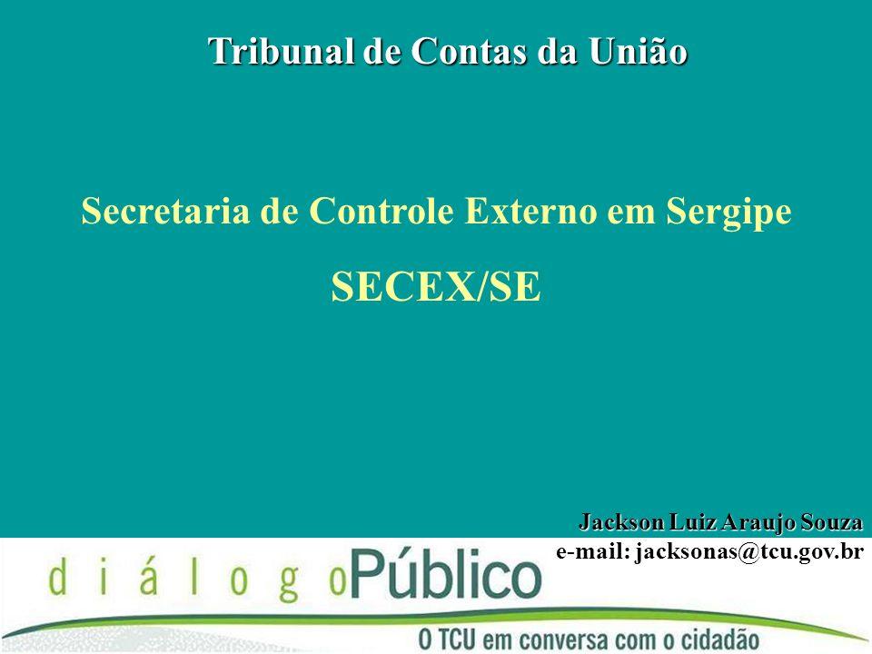 Tribunal de Contas da União Secretaria de Controle Externo em Sergipe SECEX/SE Jackson Luiz Araujo Souza e-mail: jacksonas@tcu.gov.br