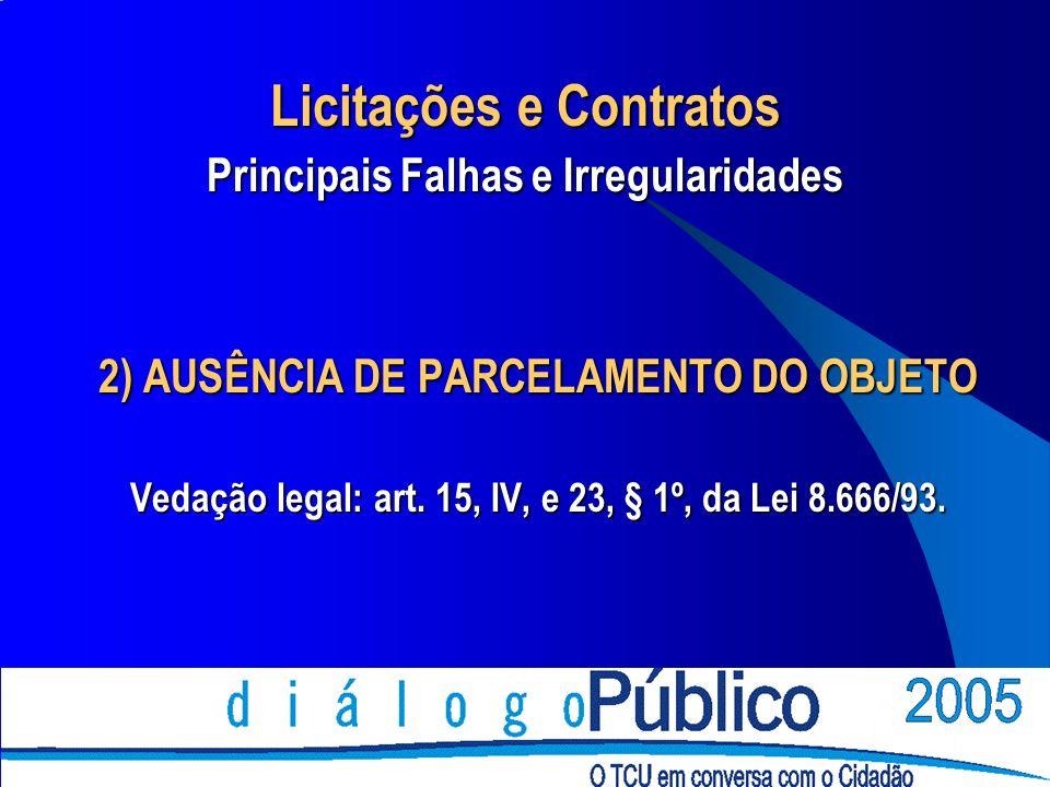 2) AUSÊNCIA DE PARCELAMENTO DO OBJETO Vedação legal: art. 15, IV, e 23, § 1º, da Lei 8.666/93. Licitações e Contratos Principais Falhas e Irregularida