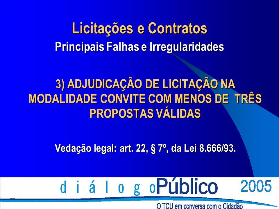 3) ADJUDICAÇÃO DE LICITAÇÃO NA MODALIDADE CONVITE COM MENOS DE TRÊS PROPOSTAS VÁLIDAS Vedação legal: art. 22, § 7º, da Lei 8.666/93. Licitações e Cont