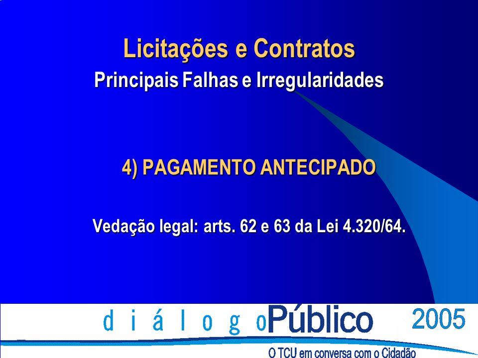 4) PAGAMENTO ANTECIPADO Vedação legal: arts. 62 e 63 da Lei 4.320/64. Licitações e Contratos Principais Falhas e Irregularidades
