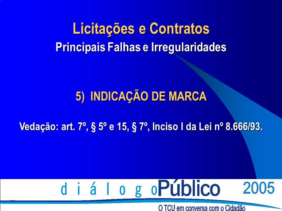 5) INDICAÇÃO DE MARCA Vedação: art. 7º, § 5º e 15, § 7º, Inciso I da Lei nº 8.666/93. Licitações e Contratos Principais Falhas e Irregularidades