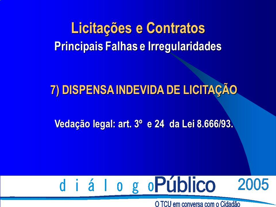 7) DISPENSA INDEVIDA DE LICITAÇÃO Vedação legal: art. 3º e 24 da Lei 8.666/93. Licitações e Contratos Principais Falhas e Irregularidades