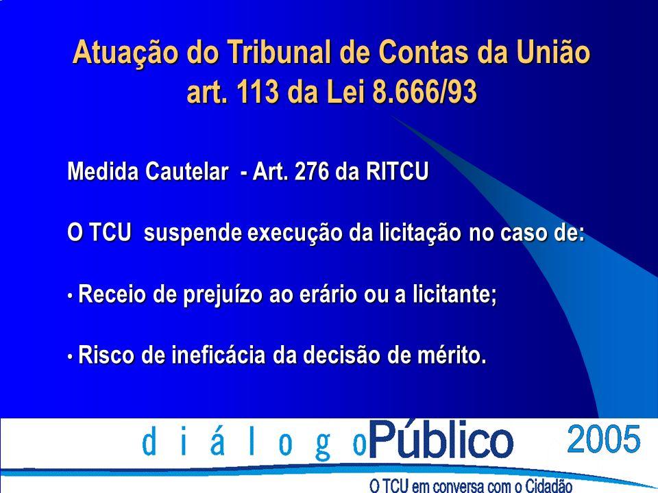 Atuação do Tribunal de Contas da União art. 113 da Lei 8.666/93 Medida Cautelar - Art. 276 da RITCU O TCU suspende execução da licitação no caso de: R