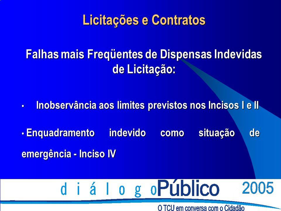 Licitações e Contratos Falhas mais Freqüentes de Dispensas Indevidas de Licitação: Inobservância aos limites previstos nos Incisos I e II Inobservânci