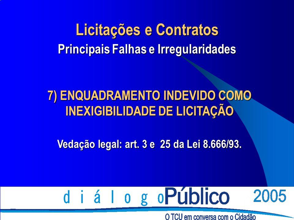 7) ENQUADRAMENTO INDEVIDO COMO INEXIGIBILIDADE DE LICITAÇÃO Vedação legal: art. 3 e 25 da Lei 8.666/93. Licitações e Contratos Principais Falhas e Irr