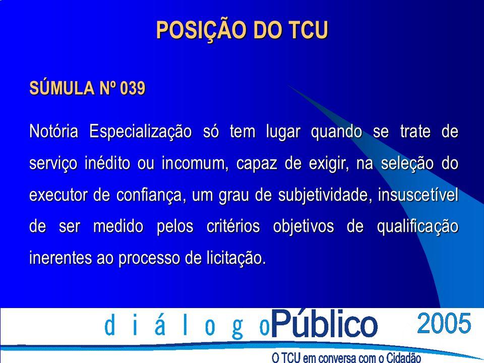 POSIÇÃO DO TCU SÚMULA Nº 039 Notória Especialização só tem lugar quando se trate de serviço inédito ou incomum, capaz de exigir, na seleção do executo