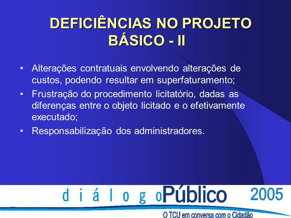 DEFICIÊNCIAS NO PROJETO BÁSICO - II DEFICIÊNCIAS NO PROJETO BÁSICO - II Alterações contratuais envolvendo alterações de custos, podendo resultar em superfaturamento; Frustração do procedimento licitatório, dadas as diferenças entre o objeto licitado e o efetivamente executado; Responsabilização dos administradores.