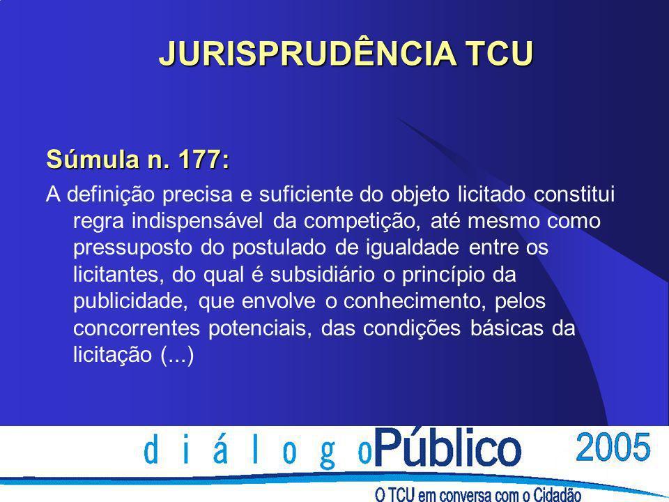 JURISPRUDÊNCIA TCU JURISPRUDÊNCIA TCU Súmula n. 177: A definição precisa e suficiente do objeto licitado constitui regra indispensável da competição,