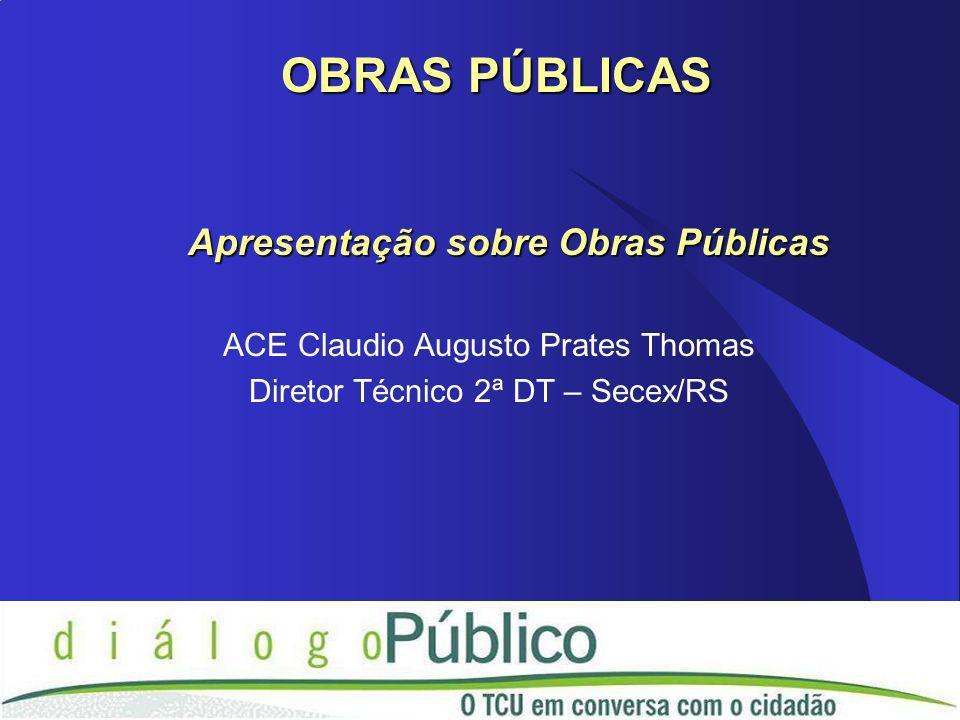 Apresentação sobre Obras Públicas ACE Claudio Augusto Prates Thomas Diretor Técnico 2ª DT – Secex/RS OBRAS PÚBLICAS