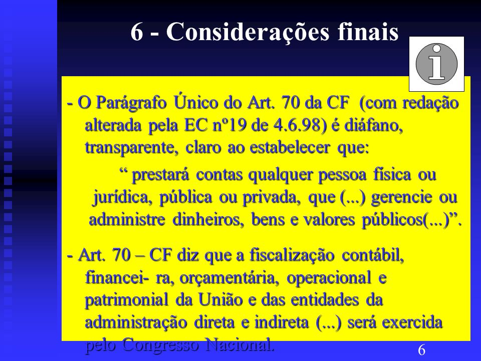 6 - Considerações finais - A fiscalização exercida pelo Controle Externo ( e interno de cada Poder ) baseia-se na legalidade, legitimidade e na economicidade da aplicação dos recursos públicos pelos respectivos gestores ( Art.70 CF) - O Art.