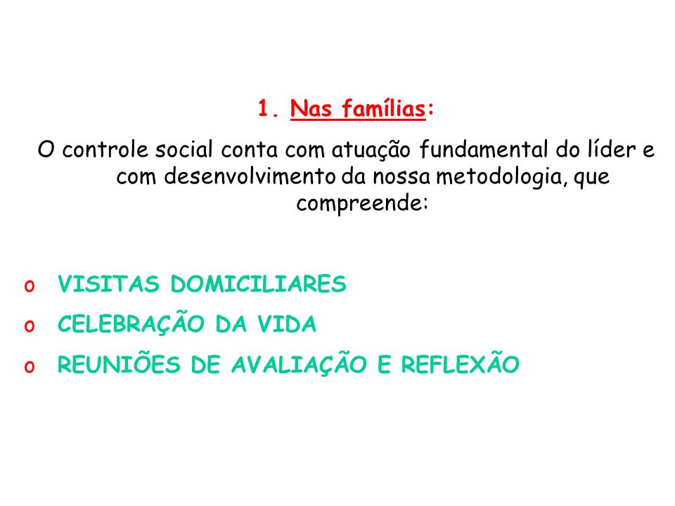 1.Nas famílias: O controle social conta com atuação fundamental do líder e com desenvolvimento da nossa metodologia, que compreende: oVISITAS DOMICILIARES oCELEBRAÇÃO DA VIDA oREUNIÕES DE AVALIAÇÃO E REFLEXÃO
