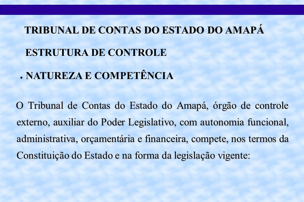 O Tribunal de Contas do Estado do Amapá, órgão de controle externo, auxiliar do Poder Legislativo, com autonomia funcional, administrativa, orçamentária e financeira, compete, nos termos da Constituição do Estado e na forma da legislação vigente: ESTRUTURA DE CONTROLE NATUREZA E COMPETÊNCIA