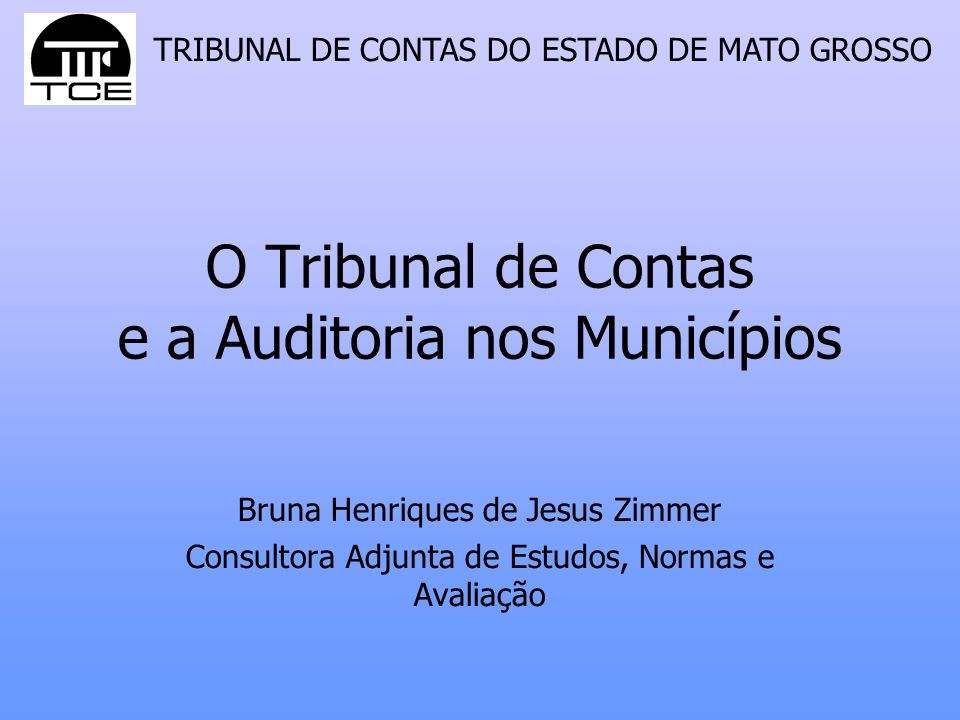 TRIBUNAL DE CONTAS DO ESTADO DE MATO GROSSO O Tribunal de Contas e a Auditoria nos Municípios Bruna Henriques de Jesus Zimmer Consultora Adjunta de Es