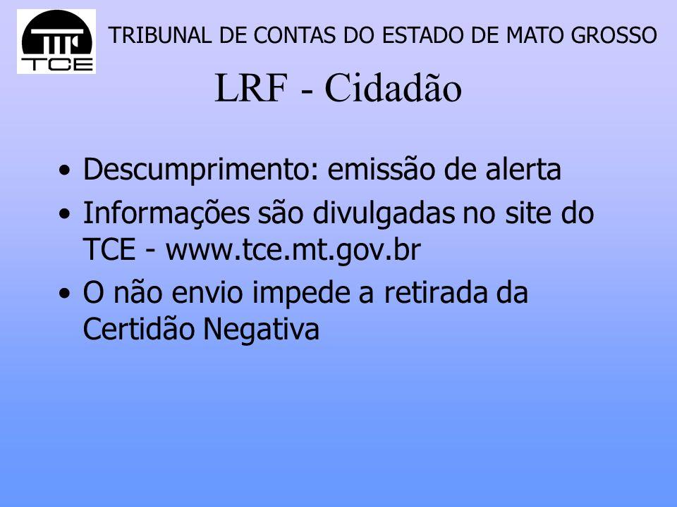 TRIBUNAL DE CONTAS DO ESTADO DE MATO GROSSO LRF - Cidadão Descumprimento: emissão de alerta Informações são divulgadas no site do TCE - www.tce.mt.gov.br O não envio impede a retirada da Certidão Negativa