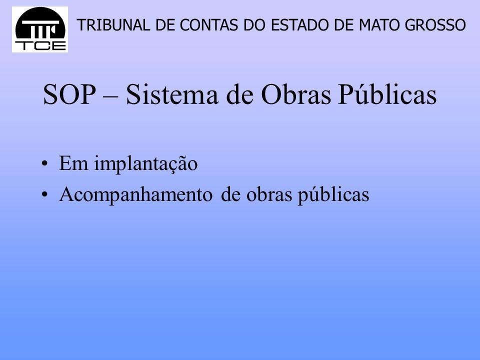 TRIBUNAL DE CONTAS DO ESTADO DE MATO GROSSO SOP – Sistema de Obras Públicas Em implantação Acompanhamento de obras públicas