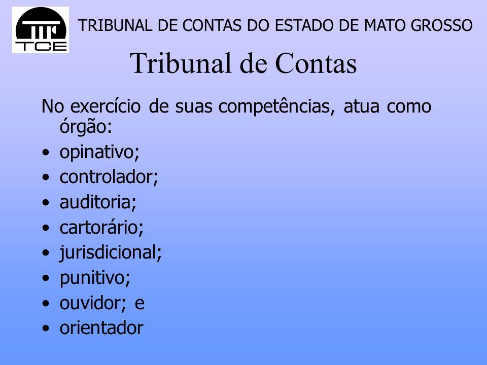 TRIBUNAL DE CONTAS DO ESTADO DE MATO GROSSO Tribunal de Contas No exercício de suas competências, atua como órgão: opinativo; controlador; auditoria; cartorário; jurisdicional; punitivo; ouvidor; e orientador