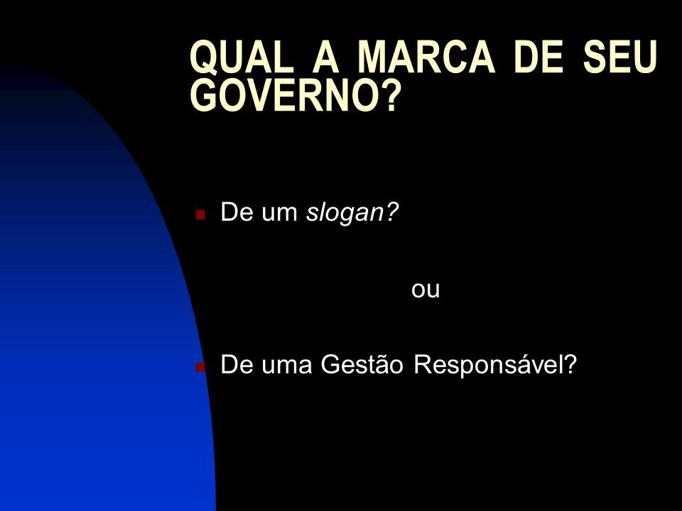 QUAL A MARCA DE SEU GOVERNO? De um slogan? ou De uma Gestão Responsável?