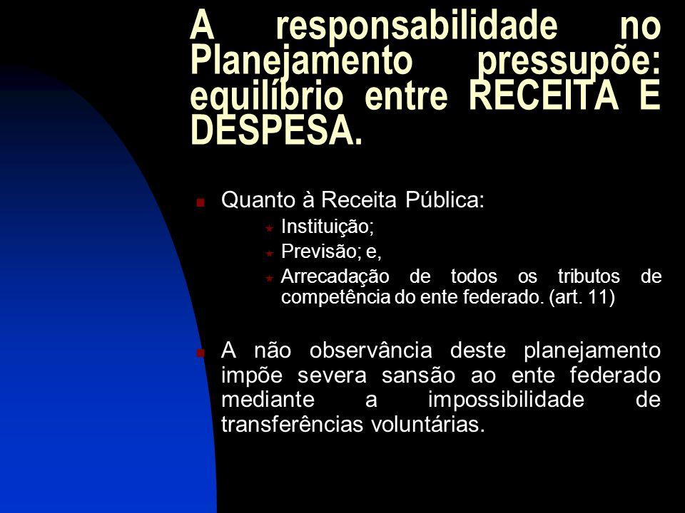 A responsabilidade no Planejamento pressupõe: equilíbrio entre RECEITA E DESPESA. Quanto à Receita Pública: Instituição; Previsão; e, Arrecadação de t