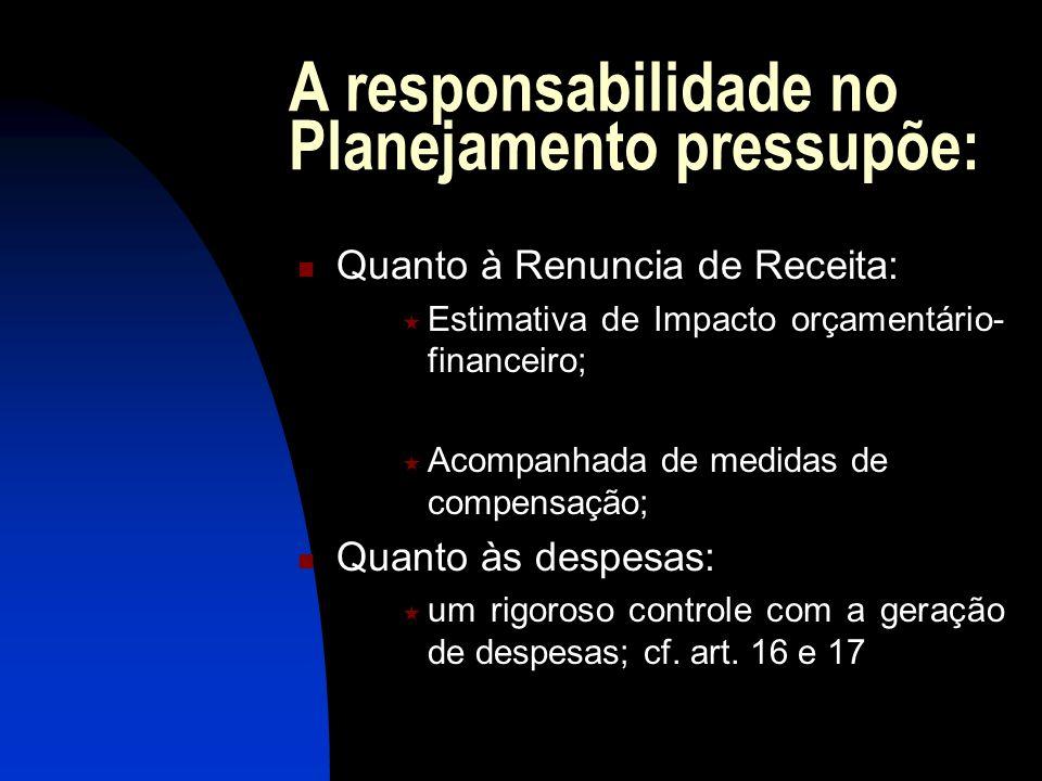 A responsabilidade no Planejamento pressupõe: Quanto à Renuncia de Receita: Estimativa de Impacto orçamentário- financeiro; Acompanhada de medidas de