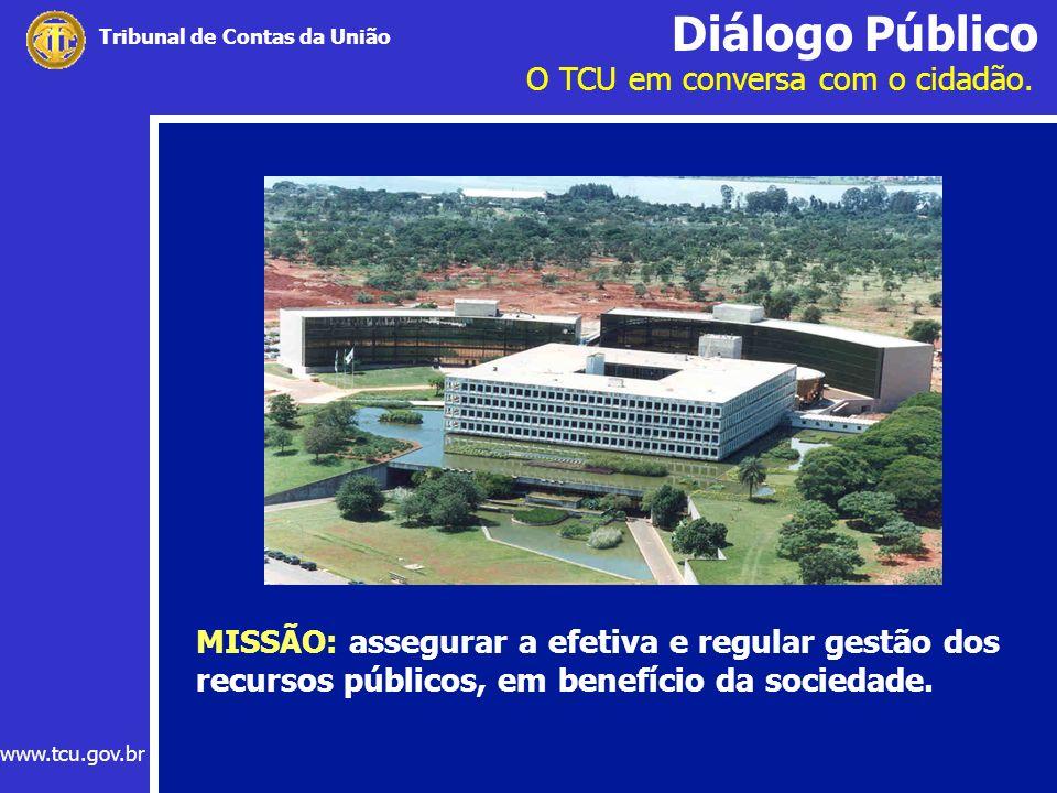 Diálogo Público O TCU em conversa com o cidadão. www.tcu.gov.br Tribunal de Contas da União MISSÃO: assegurar a efetiva e regular gestão dos recursos