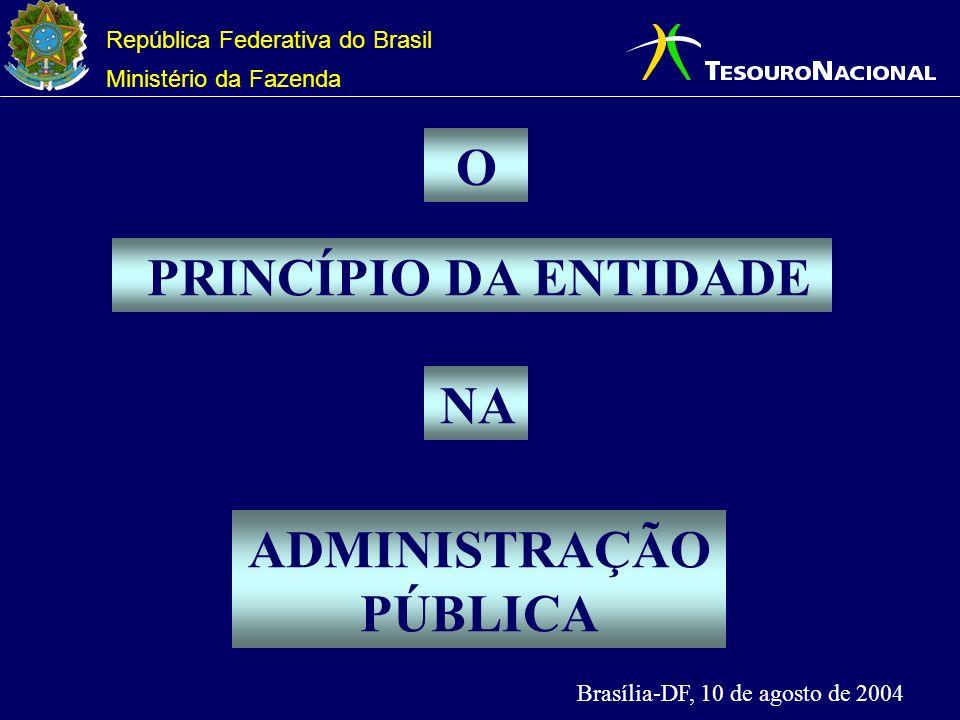 República Federativa do Brasil Ministério da Fazenda PRINCÍPIO DA ENTIDADE ADMINISTRAÇÃO PÚBLICA NA Brasília-DF, 10 de agosto de 2004 O