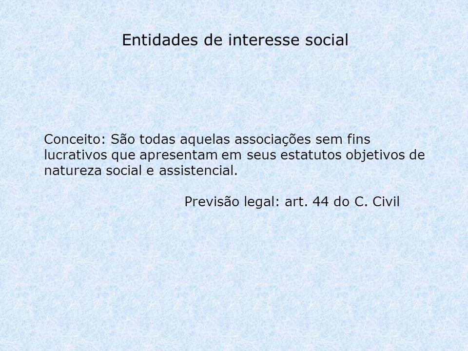 Entidades de interesse social Conceito: São todas aquelas associações sem fins lucrativos que apresentam em seus estatutos objetivos de natureza social e assistencial.