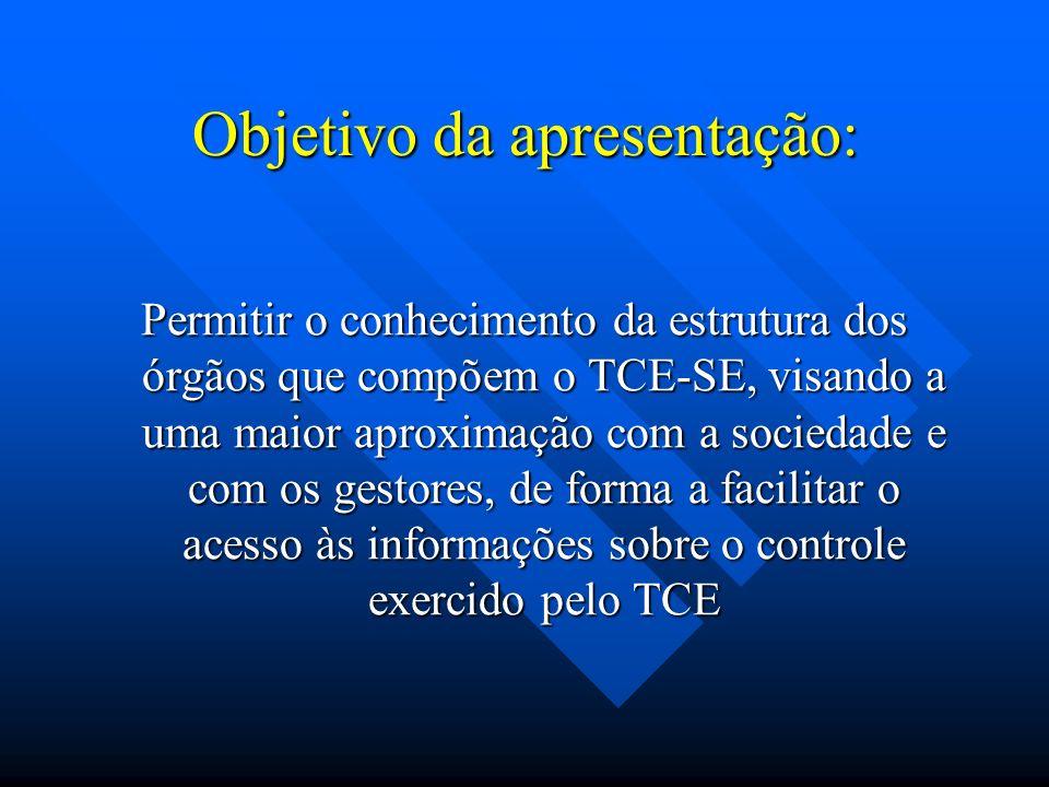 Objetivo da apresentação: Permitir o conhecimento da estrutura dos órgãos que compõem o TCE-SE, visando a uma maior aproximação com a sociedade e com os gestores, de forma a facilitar o acesso às informações sobre o controle exercido pelo TCE