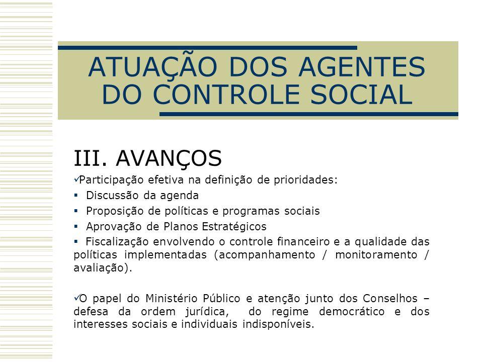 ATUAÇÃO DOS AGENTES DO CONTROLE SOCIAL III. AVANÇOS Participação efetiva na definição de prioridades: Discussão da agenda Proposição de políticas e pr