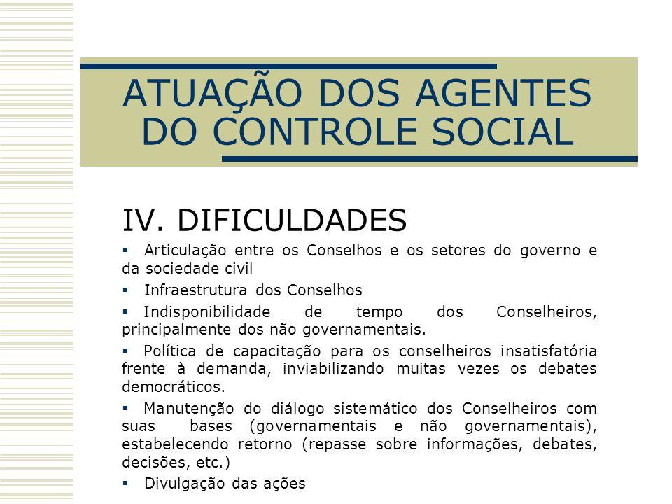 ATUAÇÃO DOS AGENTES DO CONTROLE SOCIAL IV. DIFICULDADES Articulação entre os Conselhos e os setores do governo e da sociedade civil Infraestrutura dos