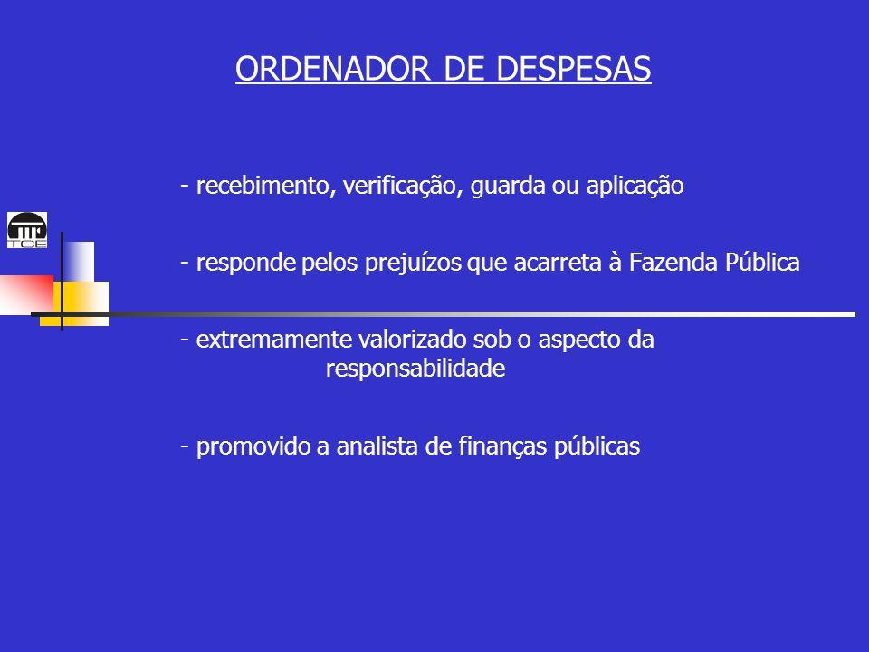 ORDENADOR DE DESPESAS - recebimento, verificação, guarda ou aplicação - responde pelos prejuízos que acarreta à Fazenda Pública - extremamente valorizado sob o aspecto da responsabilidade - promovido a analista de finanças públicas