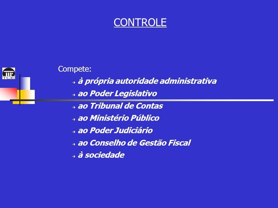 CONTROLE Compete: à própria autoridade administrativa ao Poder Legislativo ao Tribunal de Contas ao Ministério Público ao Poder Judiciário ao Conselho de Gestão Fiscal à sociedade