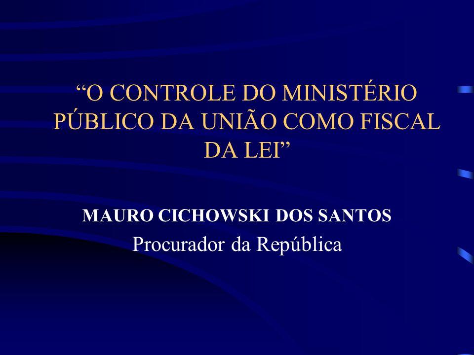 O CONTROLE DO MINISTÉRIO PÚBLICO DA UNIÃO COMO FISCAL DA LEI MAURO CICHOWSKI DOS SANTOS Procurador da República