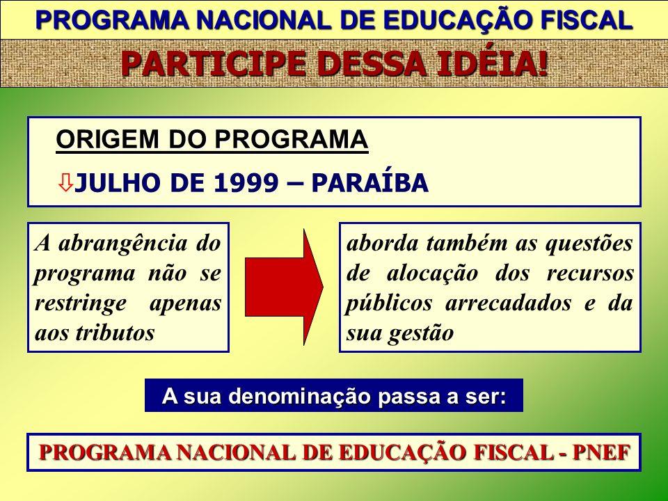 PROGRAMA NACIONAL DE EDUCAÇÃO FISCAL PARTICIPE DESSA IDÉIA! ORIGEM DO PROGRAMA MAIO 1996 – CONFAZ – Fortaleza * Importância de um programa de consciên
