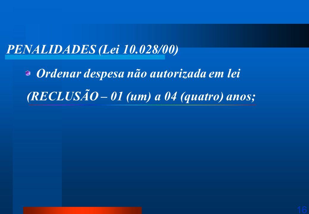 16 PENALIDADES (Lei 10.028/00) Ordenar despesa não autorizada em lei (RECLUSÃO – 01 (um) a 04 (quatro) anos;