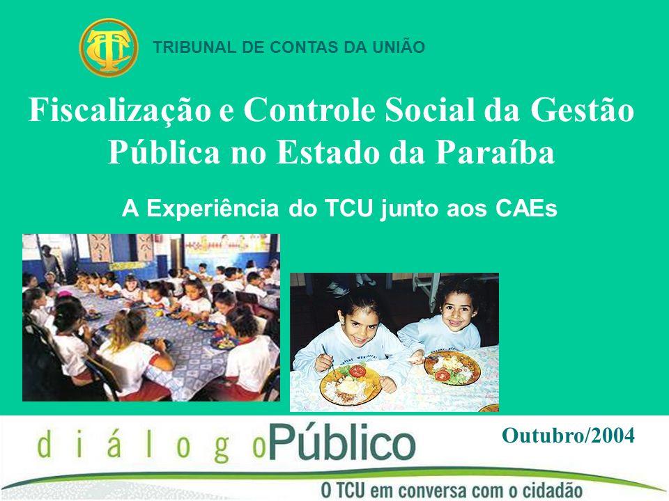 A Experiência do TCU junto aos CAEs Outubro/2004 TRIBUNAL DE CONTAS DA UNIÃO Fiscalização e Controle Social da Gestão Pública no Estado da Paraíba