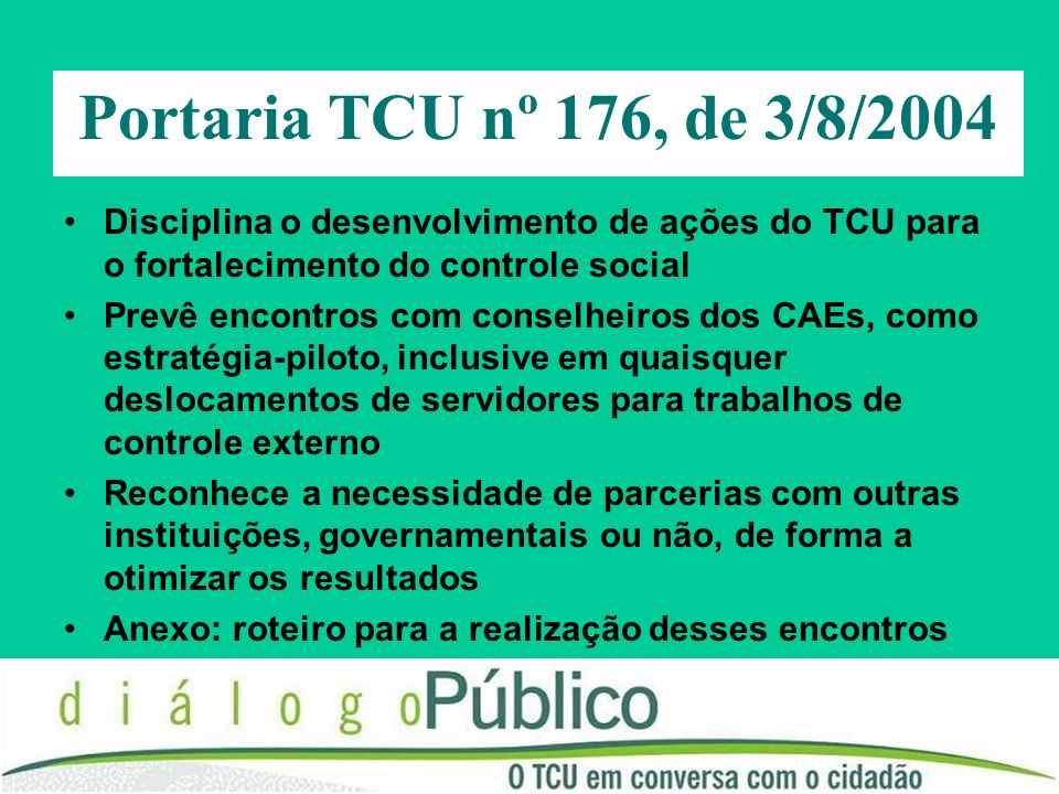 Portaria TCU nº 176, de 3/8/2004 Disciplina o desenvolvimento de ações do TCU para o fortalecimento do controle social Prevê encontros com conselheiros dos CAEs, como estratégia-piloto, inclusive em quaisquer deslocamentos de servidores para trabalhos de controle externo Reconhece a necessidade de parcerias com outras instituições, governamentais ou não, de forma a otimizar os resultados Anexo: roteiro para a realização desses encontros