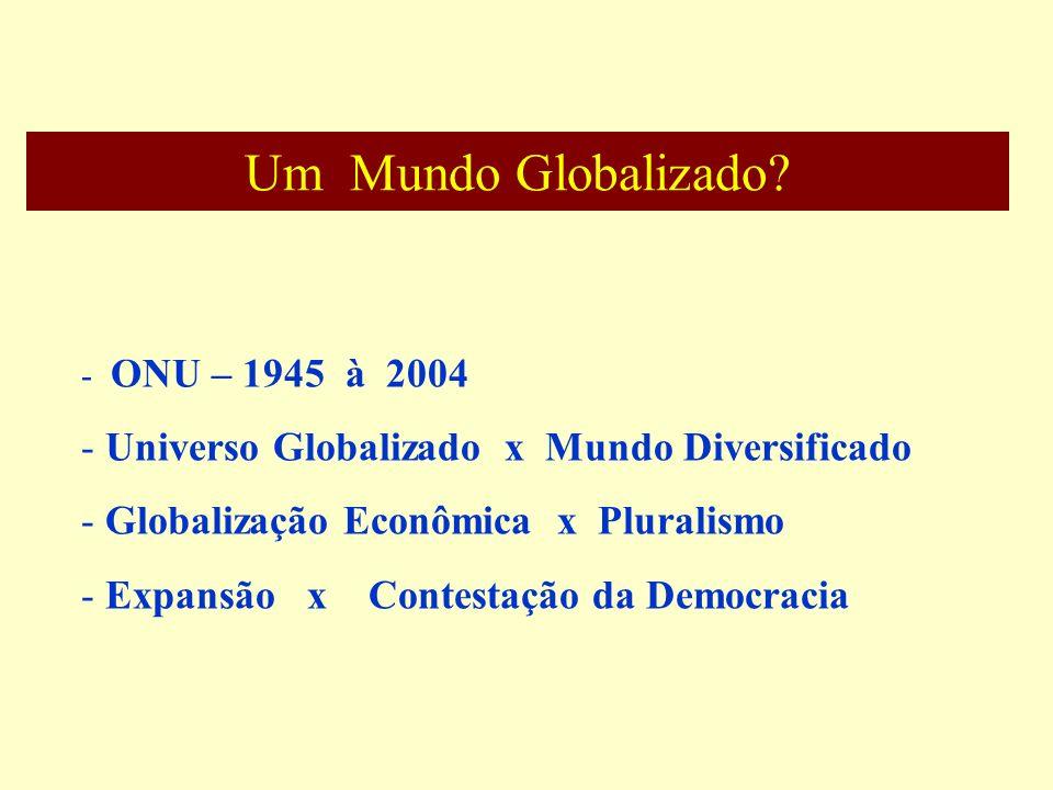 Um Mundo Globalizado? - ONU – 1945 à 2004 - Universo Globalizado x Mundo Diversificado - Globalização Econômica x Pluralismo - Expansão x Contestação