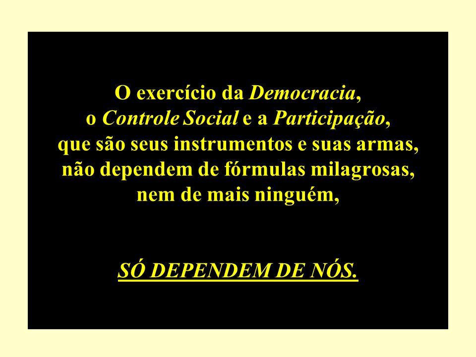 O exercício da Democracia, o Controle Social e a Participação, que são seus instrumentos e suas armas, não dependem de fórmulas milagrosas, nem de mais ninguém, SÓ DEPENDEM DE NÓS.