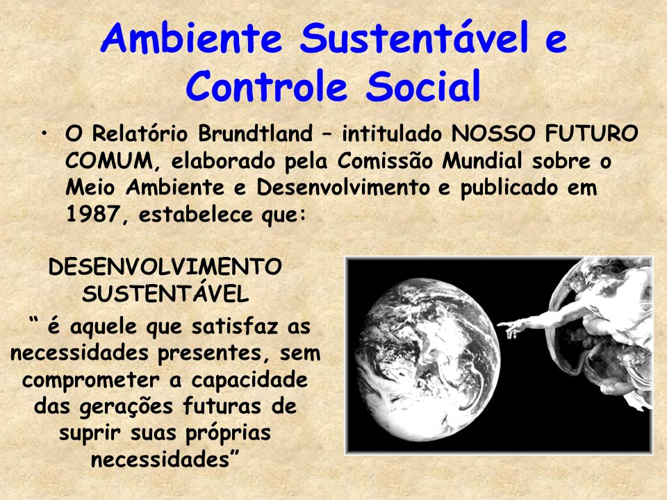 Ambiente Sustentável e Controle Social O Relatório Brundtland – intitulado NOSSO FUTURO COMUM, elaborado pela Comissão Mundial sobre o Meio Ambiente e Desenvolvimento e publicado em 1987, estabelece que: DESENVOLVIMENTO SUSTENTÁVEL é aquele que satisfaz as necessidades presentes, sem comprometer a capacidade das gerações futuras de suprir suas próprias necessidades
