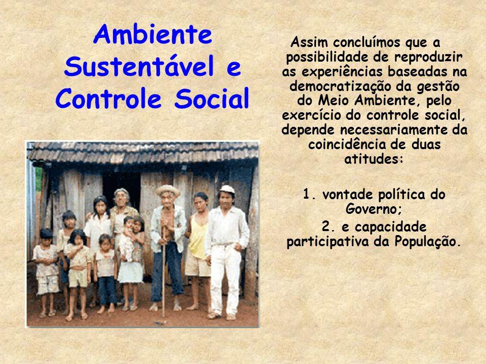 Ambiente Sustentável e Controle Social Assim concluímos que a possibilidade de reproduzir as experiências baseadas na democratização da gestão do Meio Ambiente, pelo exercício do controle social, depende necessariamente da coincidência de duas atitudes: 1.