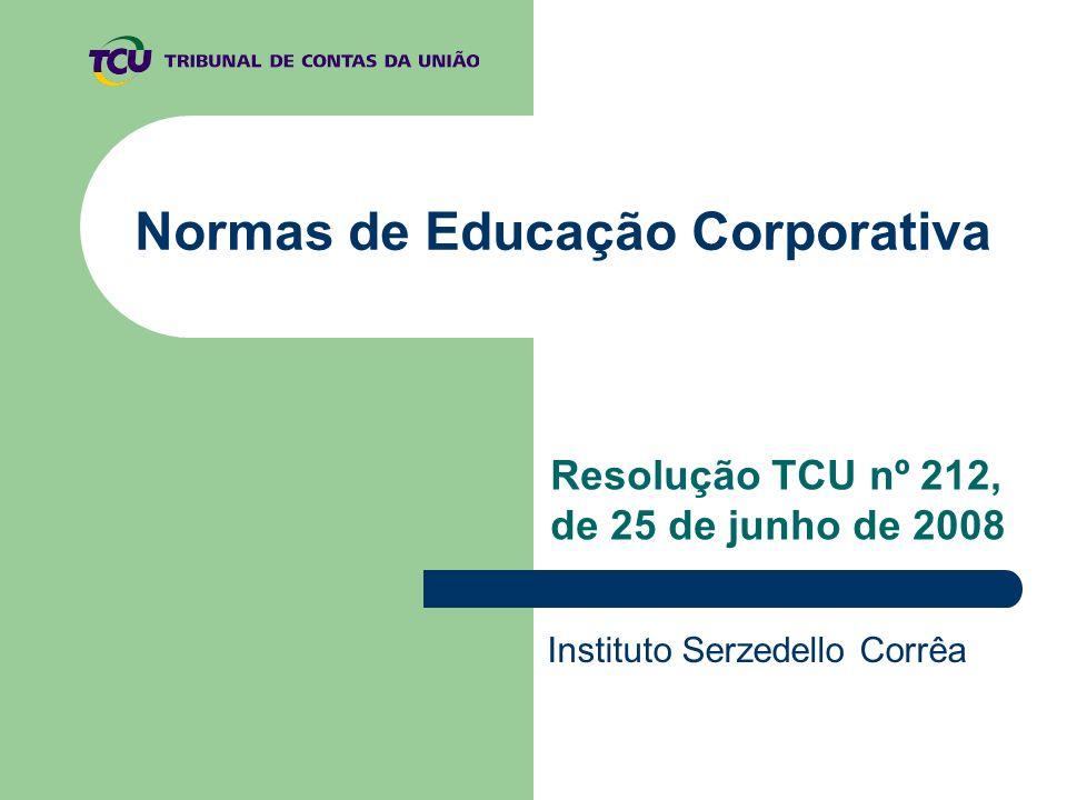 Normas de Educação Corporativa Resolução TCU nº 212, de 25 de junho de 2008 Instituto Serzedello Corrêa
